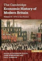 The Cambridge Economic History of Modern Britain : Volume 2, Growth and Decline, 1870 to the Present