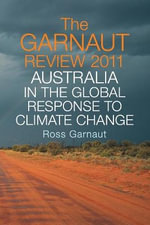 The Garnaut Review 2011 : Australia in the Global Response to Climate Change - Ross Garnaut