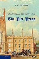 A History and Description of the Pitt Press : Erected to the Memory of Mr Pitt, for the Use of the University Printing Press - E. A. Crutchley