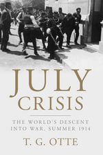 July Crisis : The World's Descent into War, Summer 1914 - T. G. Otte