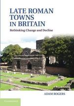 Late Roman Towns in Britain : Rethinking Change and Decline - Adam Rogers