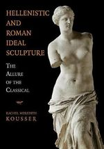 Hellenistic and Roman Ideal Sculpture : The Allure of the Classical - Rachel Meredith Kousser