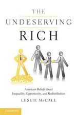 The Undeserving Rich : American Beliefs About Inequality, Opportunity, and Redistribution - Leslie McCall