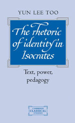The Rhetoric of Identity in Isocrates : Text, Power, Pedagogy - Yun Lee Too
