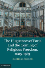 The Huguenots of Paris and the Coming of Religious Freedom, 1685 1789 - David Garrioch