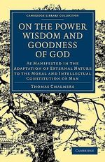 On the Power, Wisdom and Goodness of God: Vol. 1 : As Manifested in the Adaptation of External Nature to the Moral and Intellectual Constitution of Man - Thomas Chalmers