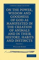 On the Power, Wisdom and Goodness of God as Manifested in the Creation of Animals and in Their History, Habits and Instincts : Cambridge Library Collection: Religion (Paperback) - William Kirby