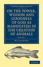 On the Power, Wisdom and Goodness of God: Vol. 1 : As Manifested in the Creation of Animals and in Their History, Habits and Instincts: Volume 1 - William Kirby