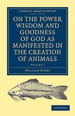 On the Power, Wisdom and Goodness of God as Manifested in the Creation of Animals and in Their History, Habits and Instincts : Cambridge Library Collection - Science and Religion - William Kirby