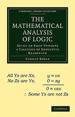 The Mathematical Analysis of Logic : Being an Essay Towards a Calculus of Deductive Reasoning - George Boole