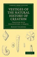 Vestiges of the Natural History of Creation : Together with Explanations - A Sequel - Robert Chambers