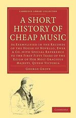 A Short History of Cheap Music : As Exemplified in the Records of the House of Novello, Ewer and Co., with Special Reference to the First Fifty Years of the Reign of Her Most Gracious Majesty, Queen Victoria - Sir George Grove