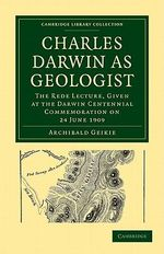 Charles Darwin as Geologist : The Rede Lecture, Given at the Darwin Centennial Commemoration on 24 June 1909 - Sir Archibald Geikie