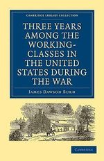 Three Years Among the Working-classes in the United States During the War : Cambridge Library Collection - North American History - James Dawson Burn