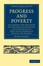 Progress and Poverty : An Inquiry into the Cause of Industrial Depressions and of Increase of Want with Increase of Wealth; The Remedy - Henry George