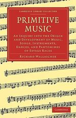 Primitive Music : An Inquiry into the Origin and Development of Music, Songs, Instruments, Dances, and Pantomimes of Savage Races - Richard Wallaschek