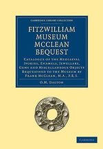 Fitzwilliam Museum McClean Bequest : Catalogue of the Mediaeval Ivories, Enamels, Jewellery, Gems and Miscellaneous Objects Bequeathed to the Museum by Frank McClean, M.A., F.R.S. - O.M. Dalton