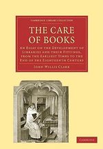 The Care of Books : An Essay on the Development of Libraries and Their Fittings, from the Earliest Times to the End of the Eighteenth Century - John Willis Clark