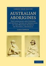 Australian Aborigines : The Languages and Customs of Several Tribes of Aborigines in the Western District of Victoria, Australia - James Dawson