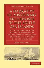 A Narrative of Missionary Enterprises in the South Sea Islands : With Remarks Upon the Natural History of the Islands, Origin, Languages, Traditions, and Usages of the Inhabitants - John Williams