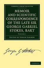 Memoir and Scientific Correspondence of the Late Sir George Gabriel Stokes, Bart. : Selected and Arranged by Joseph Larmor - Sir George Gabriel Stokes