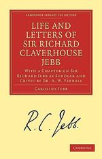 Life and Letters of Sir Richard Claverhouse Jebb, O.M., Litt. D. : With a Chapter on Sir Richard Jebb as Scholar and Critic by Dr. A.W. Verrall - Caroline Jebb
