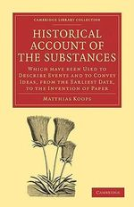 Historical Account of the Substances Which Have Been Used to Describe Events, and to Convey Ideas, from the Earliest Date, to the Invention of Paper : Cambridge Library Collection - History of Printing, Publishing and Libraries - Matthias Koops