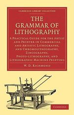 The Grammar of Lithography : A Practical Guide for the Artist and Printer in Commercial and Artistic Lithography, and Chromolithography, Zincography, Photo-lithography, and Lithographic Machine Printing - W. D. Richmond