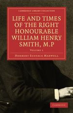 Life and Times of the Right Honourable William Henry Smith, M.P - Herbert Eustace Maxwell