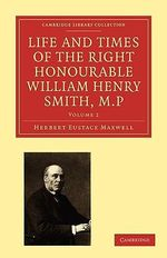 Life and Times of the Right Honourable William Henry Smith, M.P. : Cambridge Library Collection - History of Printing, Publishing and Libraries - Herbert Eustace Maxwell