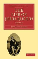 The Life of John Ruskin : Volume 1, 1819-1860: v. 1 - Sir Edward Tyas Cook