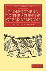 Prolegomena to the Study of Greek Religion : Cambridge Library Collection - Classics - Jane Ellen Harrison