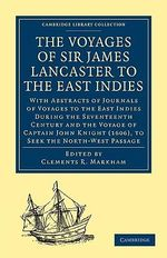 The Voyages of Sir James Lancaster, KT., to the East Indies : With Abstracts of Journals of Voyages to the East Indies During the Seventeenth Century, Preserved in the India Office, and the Voyage of Captain John Knight (1606), to Seek the North-West Passage