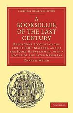 Bookseller of the Last Century : Being Some Account of the Life of John Newbery, and of the Books He Published, with a Notice of the Later Newberys - Charles Welsh