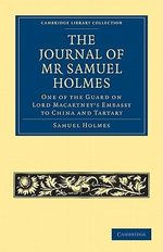 The Journal of Mr Samuel Holmes, Serjeant-Major of the Xith Light Dragoons, During His Attendance, as One of the Guard on Lord Macartney's Embassy to China and Tartary - Samuel J. Holmes