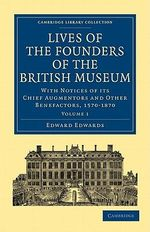 Lives of the Founders of the British Museum : With Notices of Its Chief Augmentors and Other Benefactors, 1570-1870 - Edward Edwards