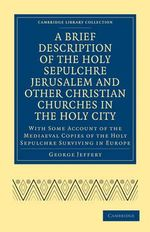 A Brief Description of the Holy Sepulchre Jerusalem and Other Christian Churches in the Holy City : With Some Account of the Mediaeval Copies of the Holy Sepulchre Surviving in Europe :  With Some Account of the Mediaeval Copies of the Holy Sepulchre Surviving in Europe - George Jeffery