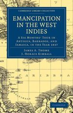 Emancipation in the West Indies : A Six Months' Tour in Antigua, Barbados, and Jamaica, in the Year 1837 :  A Six Months' Tour in Antigua, Barbados, and Jamaica, in the Year 1837 - James A. Thome