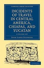 Incidents of Travel in Central America, Chiapas, and Yucatan 2 Volume Set : Cambridge Library Collection - Archaeology - John Lloyd Stephens