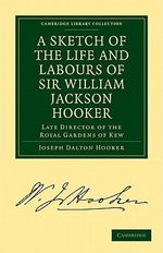 A Sketch of the Life and Labours of Sir William Jackson Hooker, K. H. , D. C. L. Oxon. , F. R. S. , F. L. S. , Etc : Late Director of the Royal Gardens of Kew :  Late Director of the Royal Gardens of Kew - Sir Joseph D. Hooker