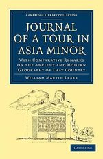 Journal of a Tour in Asia Minor : With Comparative Remarks on the Ancient and Modern Geography of That Country - William Martin Leake