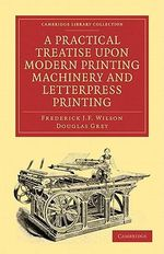 A Practical Treatise Upon Modern Printing Machinery and Letterpress Printing : A Text for the Science of Planetary Systems - Frederick J. F. Wilson