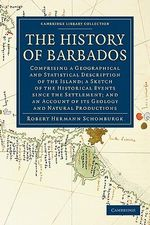 The History of Barbados : Comprising a Geographical and Statistical Description of the Island; a Sketch of the Historical Events Since the Settlement; and an Account of Its Geology and Natural Productions - Sir Robert Hermann Schomburgk