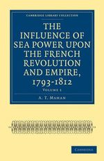 The Influence of Sea Power Upon the French Revolution and Empire, 1793 1812 : Cambridge Library Collection: History (Paperback) - A. T. Mahan