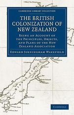 The British Colonization of New Zealand : Being an Account of the Principles, Objects, and Plans of the New Zealand Association - Edward Gibbon Wakefield