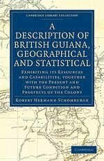 A Description of British Guiana, Geographical and Statistical : Exhibiting Its Resources and Capabilities, Together with the Present and Future Condition and Prospects of the Colony - Sir Robert Hermann Schomburgk