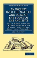 An Inquiry into the Nature and Form of the Books of the Ancients : With a History of the Art of Bookbinding, from the Times of the Greeks and Romans to the Present Day - John Hannett