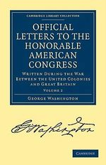 Official Letters to the Honorable American Congress : Written During the War Between the United Colonies and Great Britain - George Washington