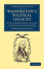 Washington's Political Legacies : With a Biographical Outline of His Life and Character - George Washington