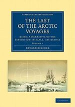 The Last of the Arctic Voyages : Being a Narrative of the Expedition in H.M.S. Assistance, Under the Command of Captain Sir Edward Belcher, C.B., in Search of Sir John Franklin, During the Years 1852-54 - Sir Edward Belcher